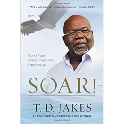T D Jakes — SOAR: Build Your Vision from the Ground Up — Book Review